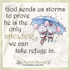 Little Church Mouse Inspirational Quote: God sends us storms to prove He is the only shelter we can take refuge in. Prayer Quotes, Faith Quotes, Wisdom Quotes, Bible Quotes, Religious Quotes, Spiritual Quotes, Positive Quotes, Quotes About God, Inspirational Thoughts
