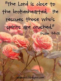"The Lord is close to the brokenhearted. He rescues those who's spirits are crushed."" Psalm 34:18"