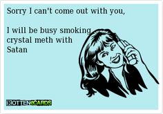 Sorry I can't come out with you,I will be busy smoking crystal meth with Satan