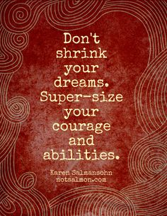 Don't shrink your dreams. Super-size your courage and abilities. - via my Instant Peptalk App #notsalmon #instantpeptalk