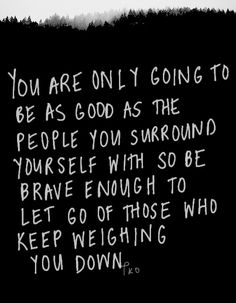 You are only as good as the people you surround yourself with.....