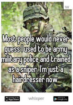 Most people would never guess I used to be army military police and trained as a sniper. I'm just a hairdresser now