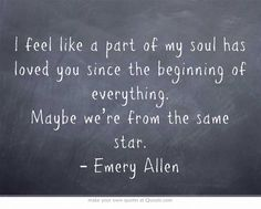I feel like a part of my soul has loved you since the beginning of everything. Maybe we're from the same star. | Emery Allen