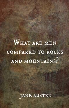 """""""What are men compared to rocks and mountains?"""" - Mary, Pride & Prejudice"""