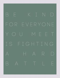 I try to remember this when I see/meet people who seem grumpy or something. Give them the benefit of the doubt.