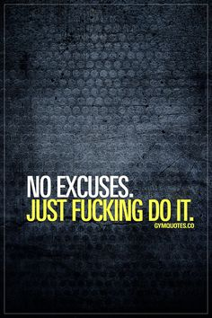 No excuses. Just fucking do it.  #workhard #trainharder
