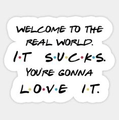 Shop Friends - Welcome to the real world friends quotes stickers designed by quotationpark as well as other friends quotes merchandise at TeePublic. Frases Friends, Tv: Friends, Friends Episodes, Friends Moments, Friends Tv Show, Friends Series Quotes, Tv Show Quotes, Best Friend Quotes, Quotes Loyalty