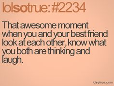 That awesome moment when you and your best friend look at each other, know what you both are thinking and laugh.