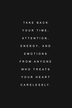 take back your time, attention, energy, and emotions from anyone who treats your heart carelessly