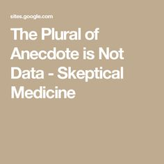 The Plural of Anecdote is Not Data - Skeptical Medicine