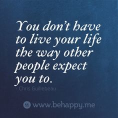 You don't have to live your life the way other people expect you to and I will never again do so.