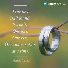 True love isn't found. It's built. One day. One kiss. One conversation at a time. Maggie Reyes