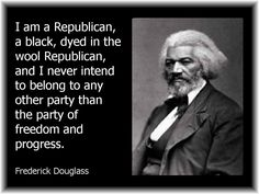 "Frederick Douglas: ""I am a Republican, a black, dyed in the wool Republican..."""