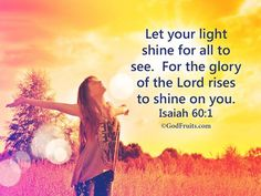 Let your light shine for all to see.  For the glory of the Lord rises to shine on  you.  Isaiah 60:1