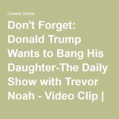 Don't Forget: Donald Trump Wants to Bang His Daughter-The Daily Show with Trevor Noah - Video Clip | Comedy Central