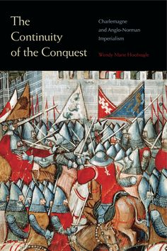 THE CONTINUITY OF THE CONQUEST:  CHARLEMAGNE AND ANGLO-NORMAN IMPERIALISM by Wendy Marie Hoofnagle: http://www.psupress.org/books/titles/978-0-271-07401-6.html