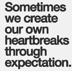 Sometimes we create our own heartbreaks through expectations.