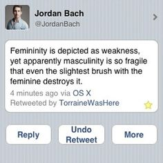 Femininity is depicted as weakness, yet masculinity is so fragile that even the slightest brush with the feminine destroys it. - Jordan Bach