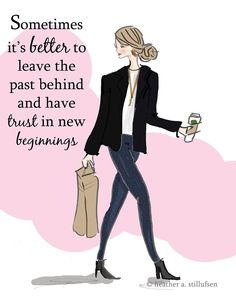 Sometimes it's better to leave the past behind and have trust in new beginnings. -Heather Stillufsen