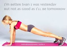 I'm better than I was yesterday but not as good as I'll be tomorrow.
