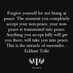 Forgive yourself for not being at peace.  The moment you completely accept your non-peace, your non-peace is transmitted into peace.  Anything you accept fully, will get you there, will take you into peace.  This is the miracle of surrender.   Eckhart Tolle <3