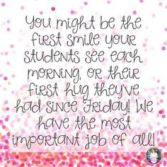 I have such an important role to play as a teacher, I have to always remember the immense resource of love and support I am looked to as.