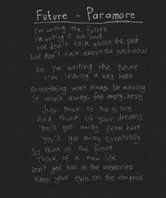 Future   Paramore. Never has something been more relevant. Especially the last two lines. Can't keep wishing for things to be the same as in the past. The hardest part is letting go.