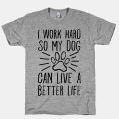 I Work Hard so My Dog Can Live a Better Life