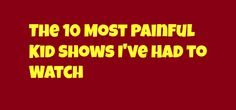 The 10 Most Painful Kid Shows I've Had to Watch