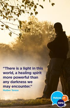 """""""There is a light in this world, a healing spirit more powerful than any darkness we may encounter."""" - Mother Teresa"""
