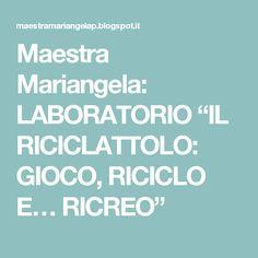 """Maestra Mariangela: LABORATORIO """"IL RICICLATTOLO: GIOCO, RICICLO E… RICREO"""""""