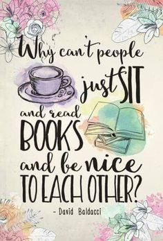 """""""Why can't people just sit and read books and be nice to eachother?"""" --David Baldacci"""