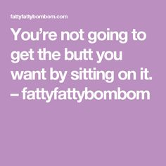 You're not going to get the butt you want by sitting on it. – fattyfattybombom