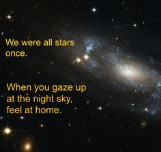 We were all starts once. When you gaze up at the night sky, feel at home. Night Skies, Bubble, Electric, Inspirational Quotes, Sky, Feelings, Stars, Live, Words