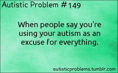Autistic Problem #149: When people say you're using your autism as an excuse for everything. Submitted by http://illhaveasalute.tumblr.com/