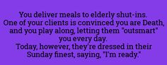 """You deliver meals to elderly shut-ins. One of your clients is convinced you are Death, and you play along, letting them """"outsmart"""" you every day. Today, however, they're dressed in their Sunday finest, saying, """"I'm ready."""""""