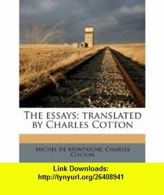 The essays; translated by Charles Cotton (9781178063950) Michel de Montaigne, Charles Cotton , ISBN-10: 117806395X  , ISBN-13: 978-1178063950 ,  , tutorials , pdf , ebook , torrent , downloads , rapidshare , filesonic , hotfile , megaupload , fileserve