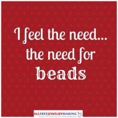 I feel the need...the need for beads
