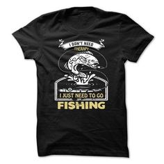 FISHING .I DONT NEED THERAPY, I JUST NEED TO GO FISHING - T-Shir FISHING T-Shirts & Hoodies