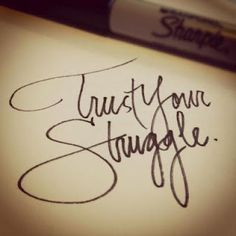 """Trust your struggle."" This would make a cool tatt."