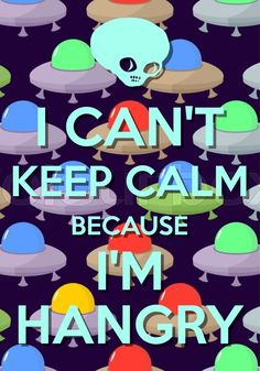 i can't keep calm because i'm hangry / Created with Keep Calm and Carry On for iOS #keepcalm #hangry #spacealien