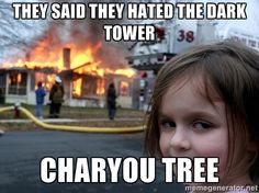They said they hated the dark tower charyou tree - Disaster Girl ...