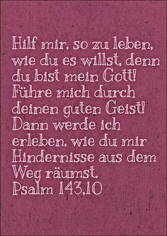 Hilf mir, so zu leben, wie du es willst, denn du bist mein Gott! Führe mich durch deinen guten Geist! Dann werde ich erleben, wie du mir Hindernisse aus dem Weg räumst. Psalm 143,10