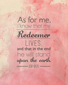 As for me, I know that my Redeemer lives, and that at the end He will stand upon the earth. Job 19:25