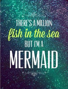 """There are plenty of fish in the sea... But I'm a mermaid"""