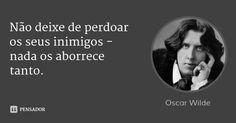 Não deixe de perdoar os seus inimigos - nada os aborrece tanto. — Oscar Wilde