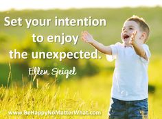 Set your intention to enjoy the unexpected. Daily Thought to Contemplate.   If you would like these delivered, one each day, to your inbox, sign up at: https://es175.infusionsoft.com/app/form/6f9be083172272fcfad54372671f9f67