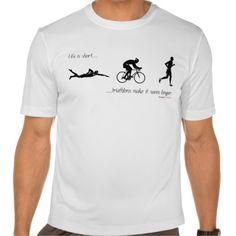 Life is short...triathlons make it seem longer. tee shirts #Personalized #tshirt