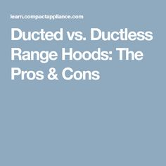 Ducted vs. Ductless Range Hoods: The Pros & Cons