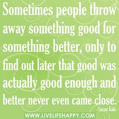 Sometimes people throw away something good for something better, only to find out later that good was actually good enough and better never even came close. by deeplifequotes, via Flickr